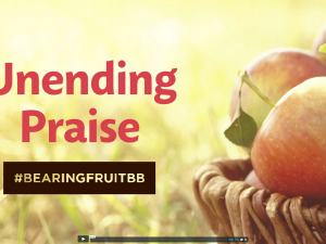 Bearing Fruit: Unending Praise