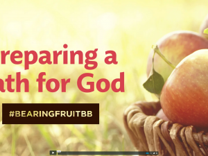 Bearing Fruit: Preparing a Path for God