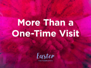 Easter Aftermath: More Than a One-Time Visit