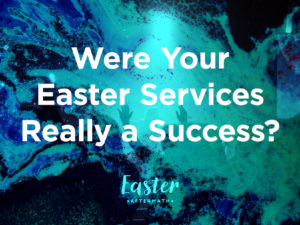Easter Aftermath: Were Your Easter Services Really A Success?