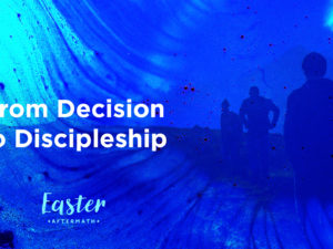 Easter Aftermath: From Decision to Discipleship