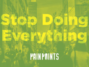 Pain Points: Stop Doing Everything