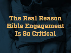 The Real Reason Bible Engagement is so Critical