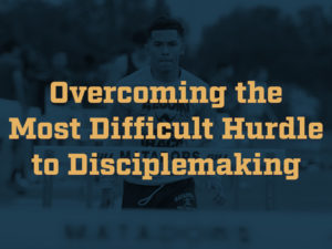 Overcoming the Most Difficult Hurdle to Disciplemaking