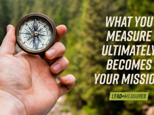 Lead Measures: What You Measure Ultimately Becomes Your Mission