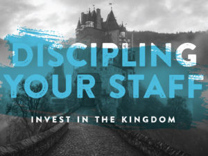 Discipling Your Staff: Invest in the Kingdom